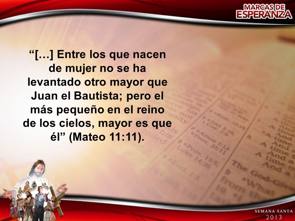 […] Entre los que nacen de mujer no se ha levantado otro mayor que Juan el Bautista; pero el más pequeño en el reino de los cielos, mayor es que él (Mateo 11:11).